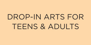 Drop-In Arts for Teens and Adults