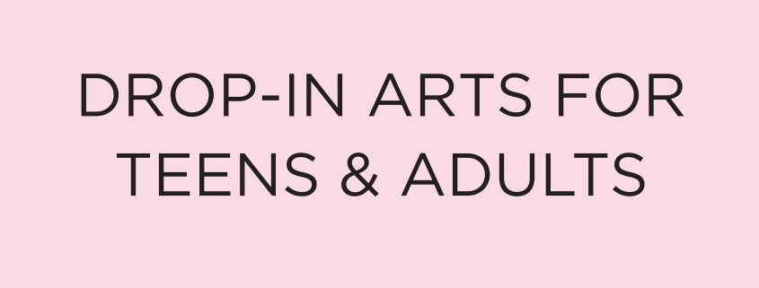 Drop In Arts for Teens and Adults