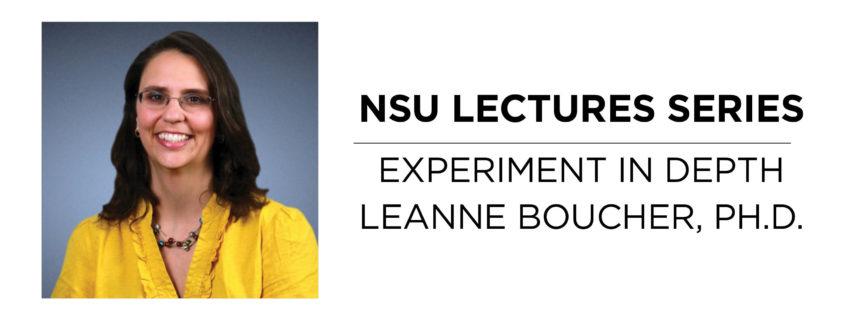 NSU Lecture Series Experiment in Depth: Leanne Boucher, Ph.D.