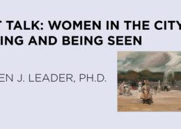 Art Talk: Women in the City: Seeing and Being Seen: Karen J. Leader, Ph.D.