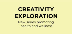 Creativity Exploration : new series promoting health and wellness